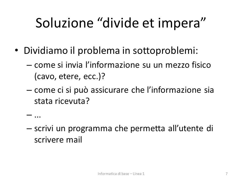 Soluzione divide et impera Dividiamo il problema in sottoproblemi: – come si invia l'informazione su un mezzo fisico (cavo, etere, ecc.).