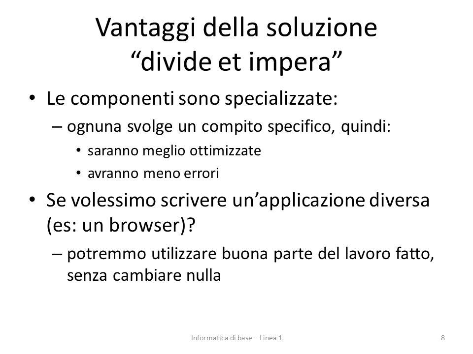 Vantaggi della soluzione divide et impera Le componenti sono specializzate: – ognuna svolge un compito specifico, quindi: saranno meglio ottimizzate avranno meno errori Se volessimo scrivere un'applicazione diversa (es: un browser).