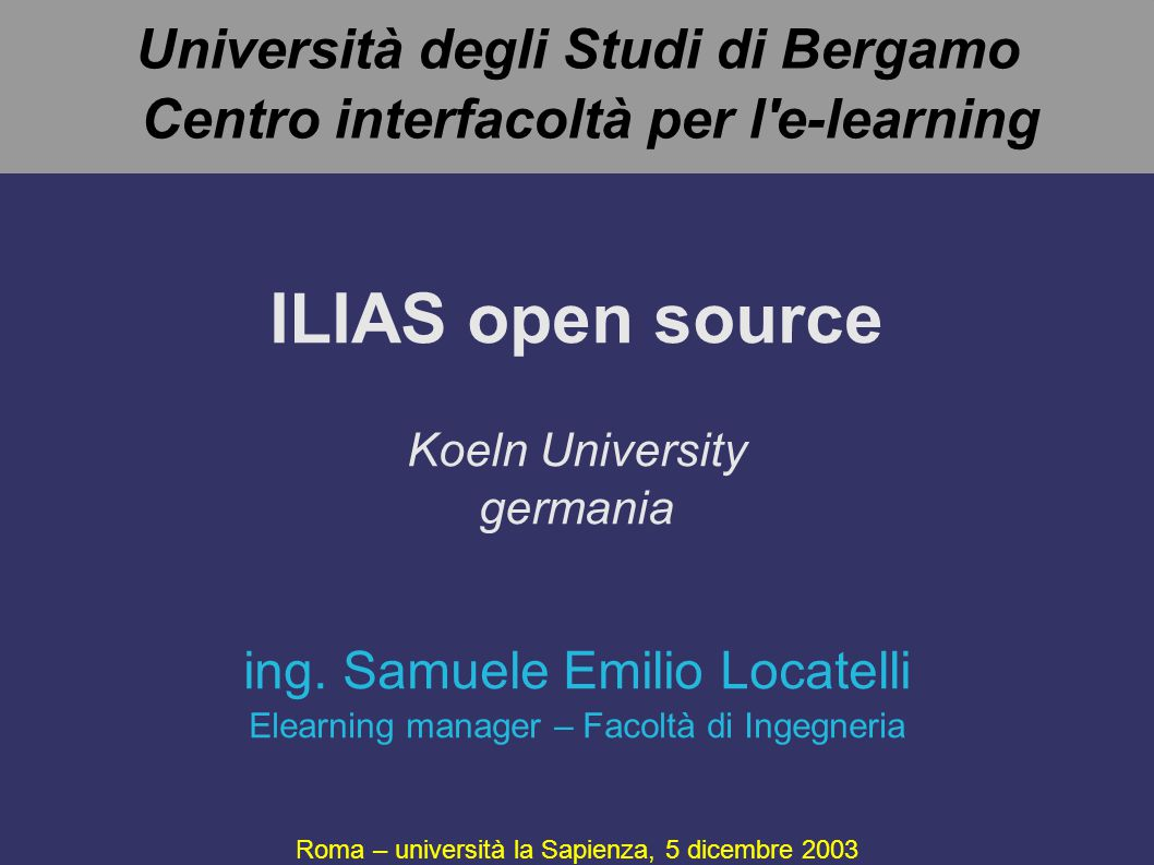 Università degli Studi di Bergamo Centro interfacoltà per l e-learning ILIAS open source Koeln University germania Roma – università la Sapienza, 5 dicembre 2003 ing.