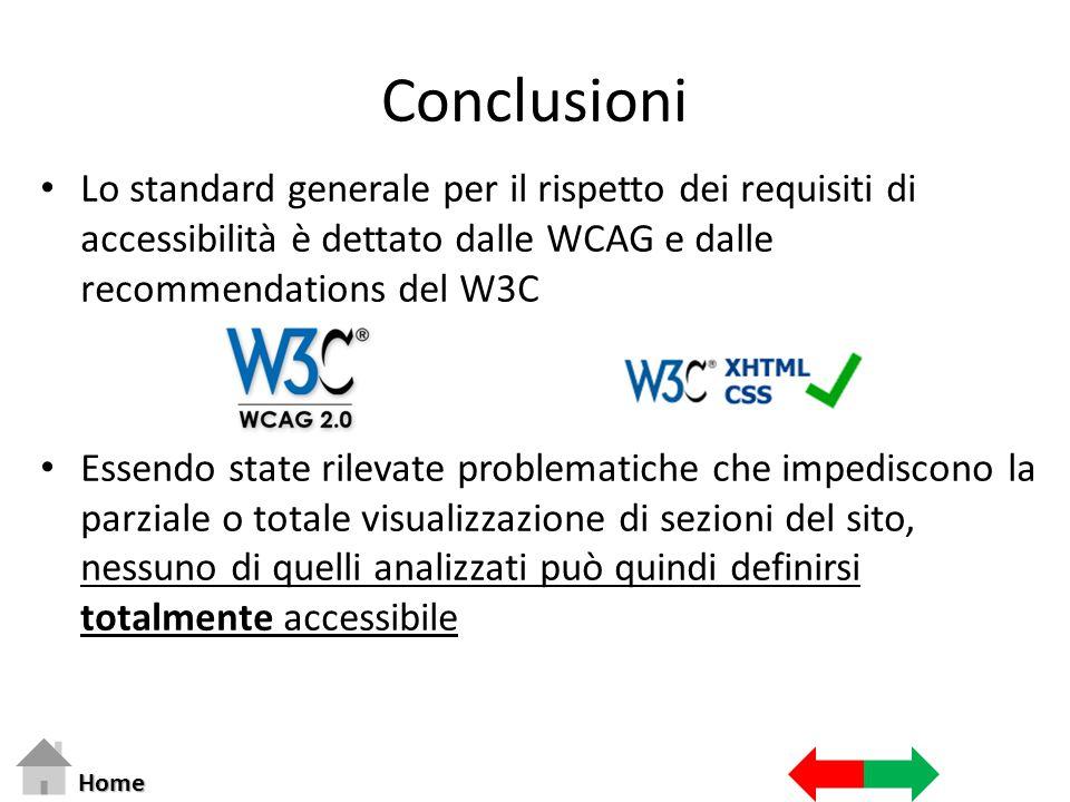Conclusioni Lo standard generale per il rispetto dei requisiti di accessibilità è dettato dalle WCAG e dalle recommendations del W3C Essendo state rilevate problematiche che impediscono la parziale o totale visualizzazione di sezioni del sito, nessuno di quelli analizzati può quindi definirsi totalmente accessibile Home