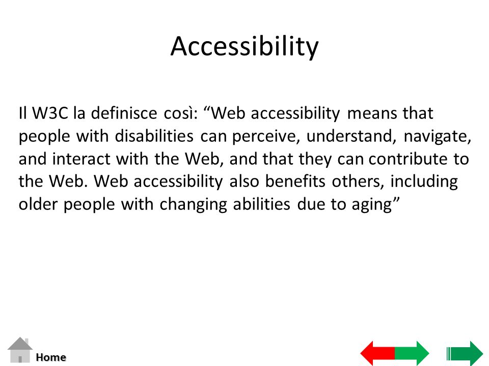 Accessibility Il W3C la definisce così: Web accessibility means that people with disabilities can perceive, understand, navigate, and interact with the Web, and that they can contribute to the Web.
