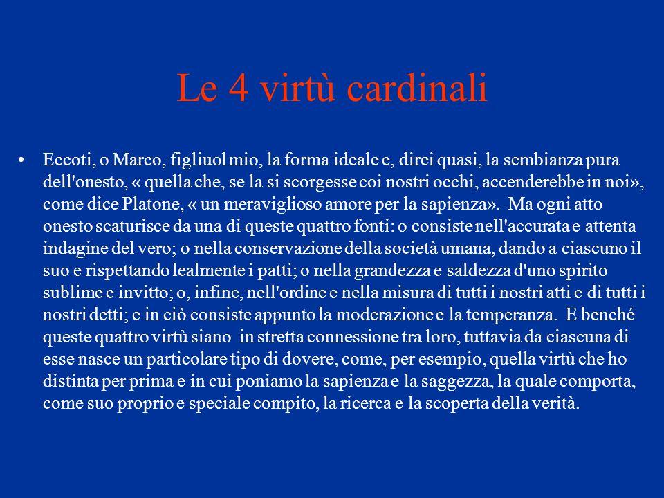 Le 4 virtù cardinali Eccoti, o Marco, figliuol mio, la forma ideale e, direi quasi, la sembianza pura dell'onesto, « quella che, se la si scorgesse co