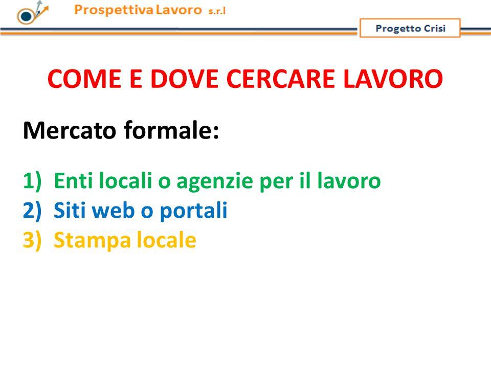 COME E DOVE CERCARE LAVORO Mercato formale: 1) Enti locali o agenzie per il lavoro 2) Siti web o portali 3) Stampa locale