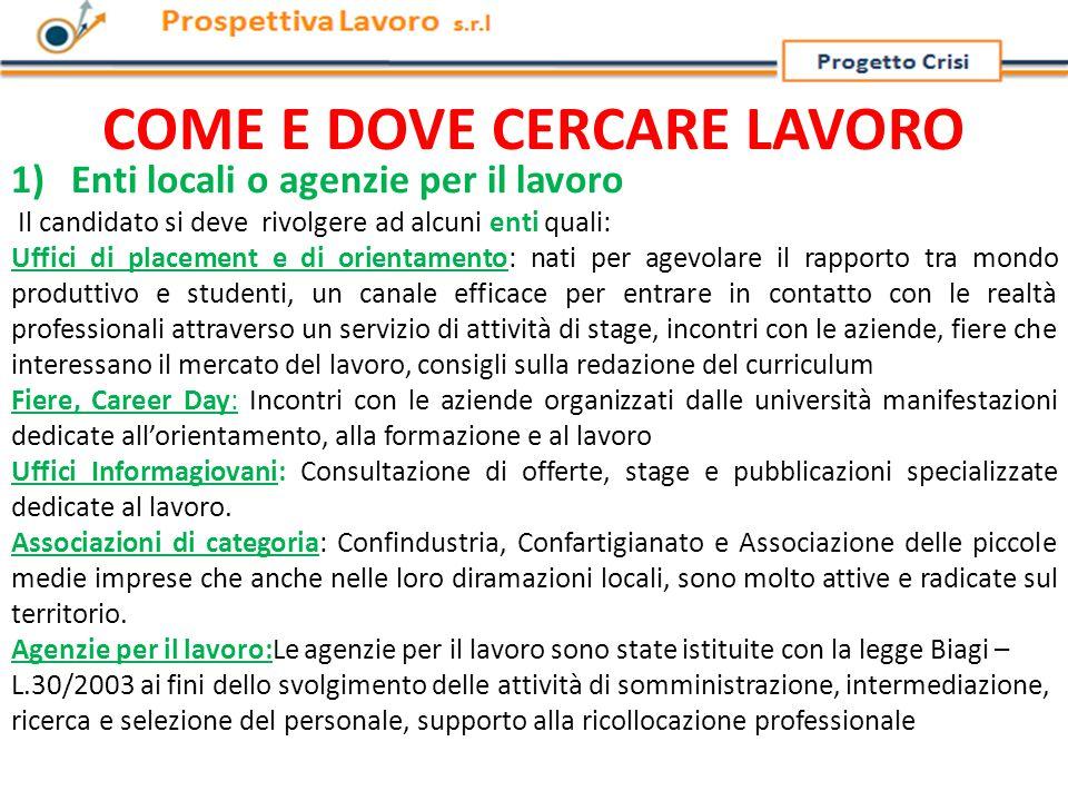 COME E DOVE CERCARE LAVORO 2) Siti web o portali Di seguito un elenco dei siti web specializzati nel reclutamento www.bancalavoro.it www.cercalavoro.it www.jobpilot.it www.monster.it www.lavoro.orgwww.lavoro.org / www.lavoro.it www.jobespresso.itwww.jobespresso.it: www.lavoro.corriere.itwww.lavoro.corriere.it: www.infojobs.it www.jobcrawler.itwww.jobcrawler.it: www.bancaprofessioni.it www.bollettinodelavoro.it