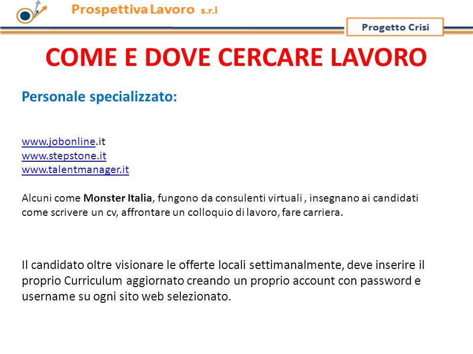 COME E DOVE CERCARE LAVORO Personale specializzato: www.jobonlinewww.jobonline.it www.stepstone.it www.talentmanager.it Alcuni come Monster Italia, fungono da consulenti virtuali, insegnano ai candidati come scrivere un cv, affrontare un colloquio di lavoro, fare carriera.
