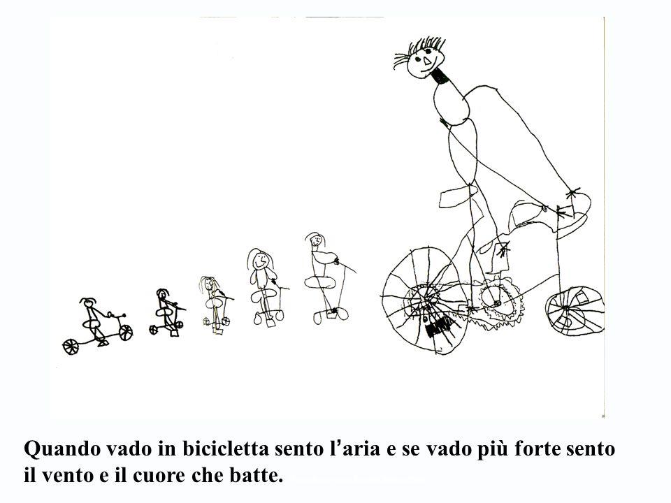 Quando vado in bicicletta sento l ' aria e se vado più forte sento il vento e il cuore che batte. (From Reggio tutta, Reggio Children 2000)