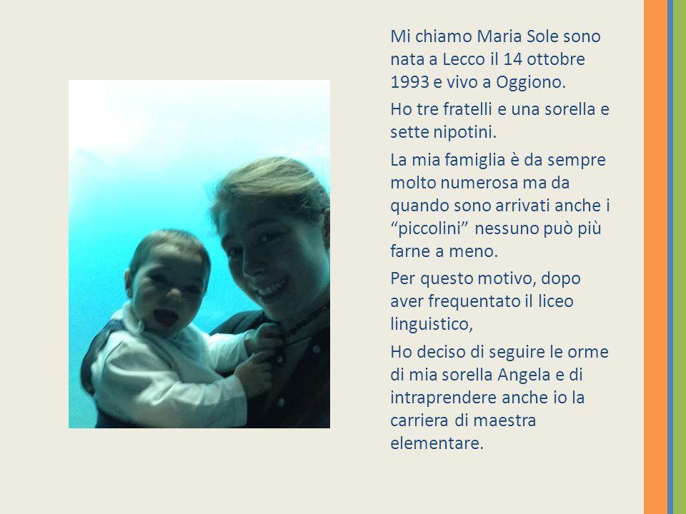 Mi chiamo Maria Sole sono nata a Lecco il 14 ottobre 1993 e vivo a Oggiono. Ho tre fratelli e una sorella e sette nipotini. La mia famiglia è da sempr