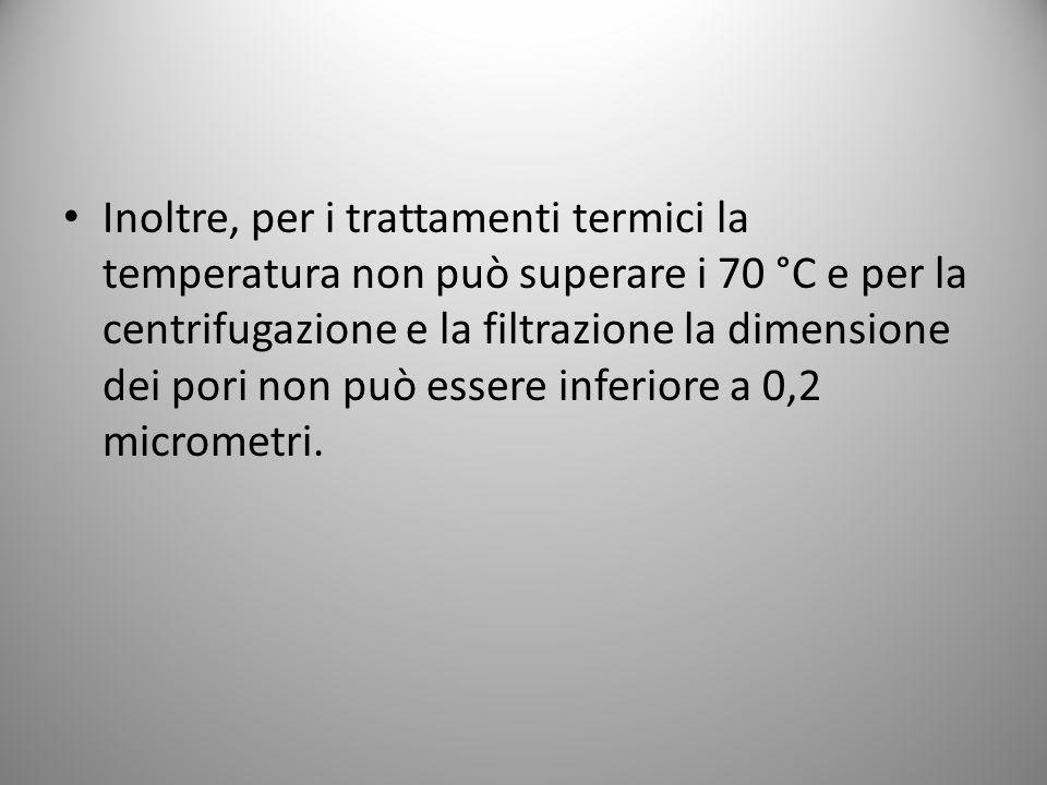 Inoltre, per i trattamenti termici la temperatura non può superare i 70 °C e per la centrifugazione e la filtrazione la dimensione dei pori non può es