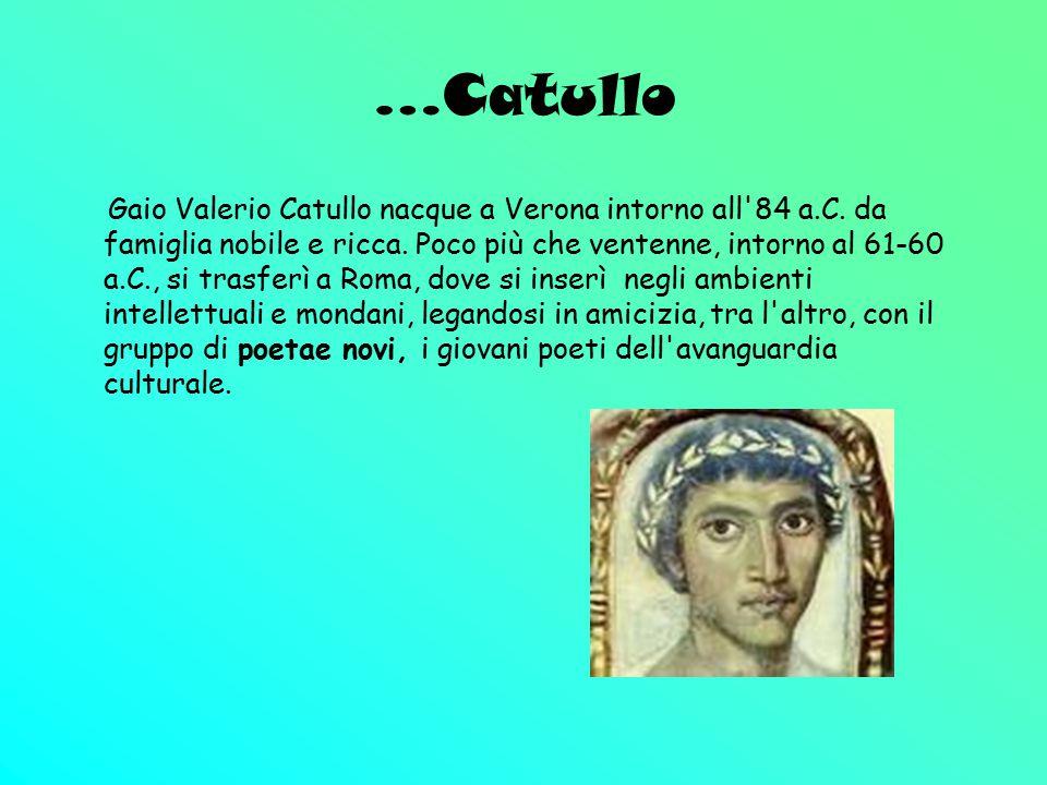 …Catullo Gaio Valerio Catullo nacque a Verona intorno all'84 a.C. da famiglia nobile e ricca. Poco più che ventenne, intorno al 61-60 a.C., si trasfer