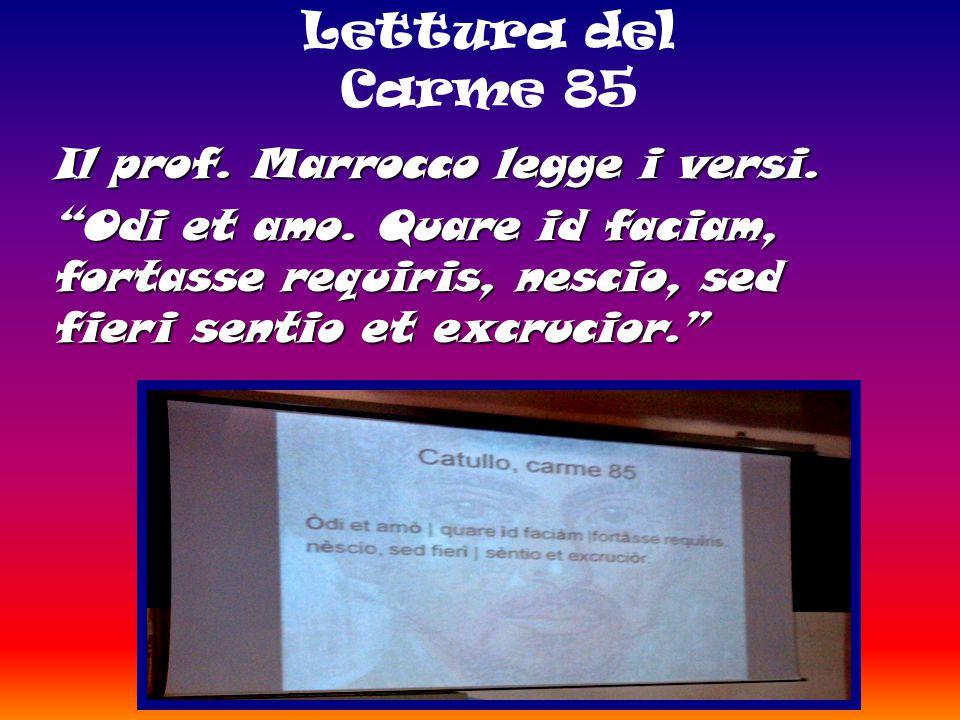 """Lettura del Carme 85 Il prof. Marrocco legge i versi. """"Odi et amo. Quare id faciam, fortasse requiris, nescio, sed fieri sentio et excrucior."""""""