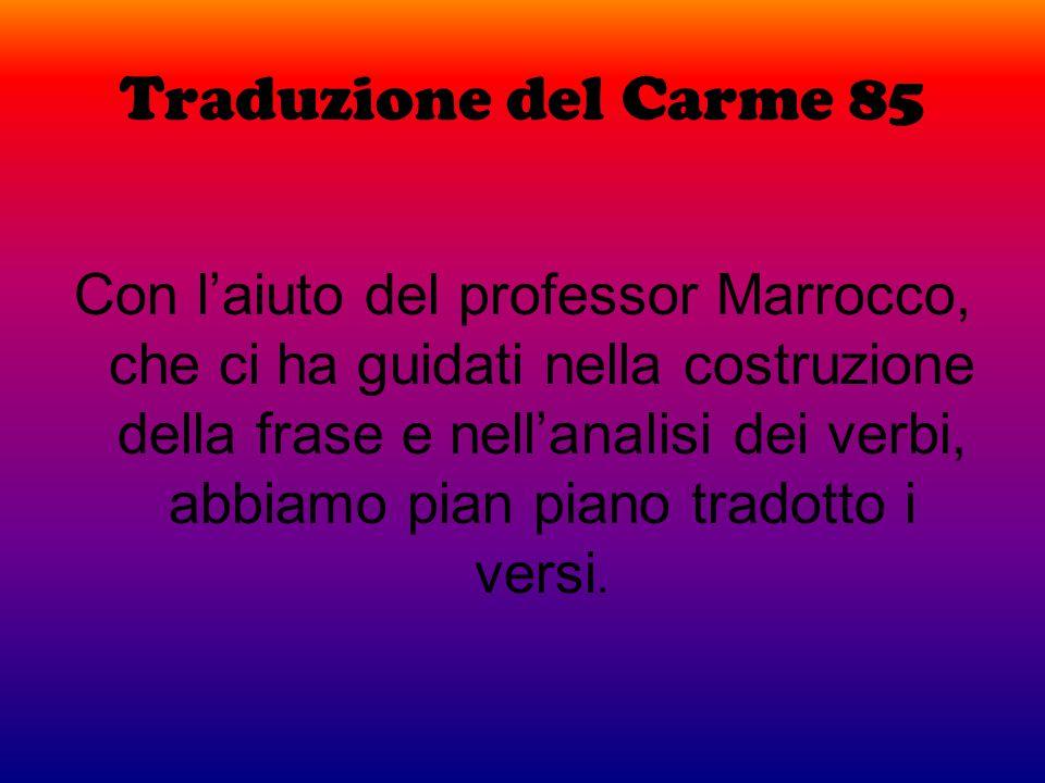 Traduzione del Carme 85 Con l'aiuto del professor Marrocco, che ci ha guidati nella costruzione della frase e nell'analisi dei verbi, abbiamo pian pia