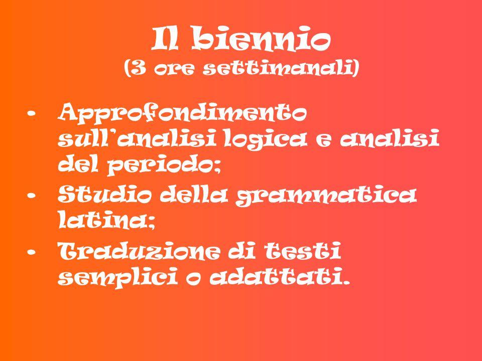 Il biennio (3 ore settimanali) Approfondimento sull'analisi logica e analisi del periodo; Studio della grammatica latina; Traduzione di testi semplici o adattati.