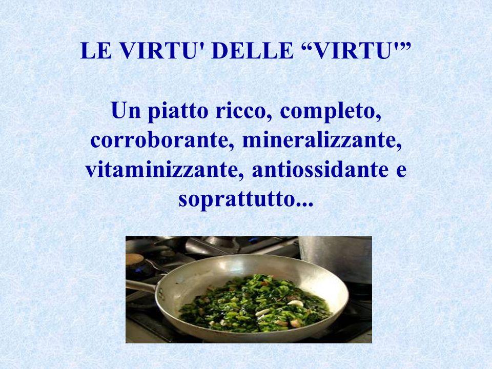 LE VIRTU DELLE VIRTU Un piatto ricco, completo, corroborante, mineralizzante, vitaminizzante, antiossidante e soprattutto...