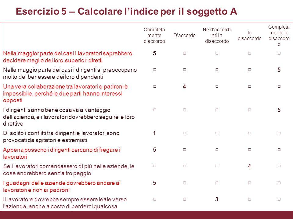 L'uso delle scale nella rilevazione degli atteggiamenti Xxxx Esercizio 5 – Calcolare l'indice per il soggetto A Completa mente d'accordo D'accordo Né