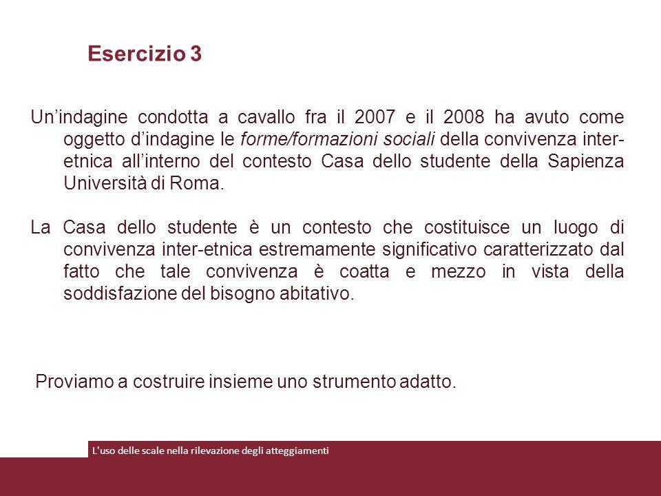 L uso delle scale nella rilevazione degli atteggiamenti Un'indagine condotta a cavallo fra il 2007 e il 2008 ha avuto come oggetto d'indagine le forme/formazioni sociali della convivenza inter- etnica all'interno del contesto Casa dello studente della Sapienza Università di Roma.