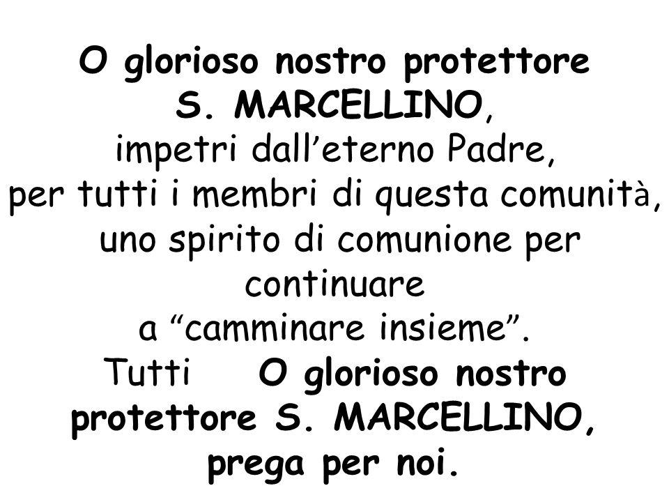 O glorioso nostro protettore S. MARCELLINO, impetri dall ' eterno Padre, per tutti i membri di questa comunit à, uno spirito di comunione per continua