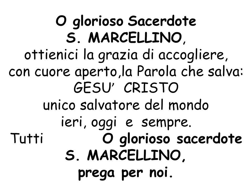 O glorioso Sacerdote S. MARCELLINO, ottienici la grazia di accogliere, con cuore aperto,la Parola che salva: GESU ' CRISTO unico salvatore del mondo i