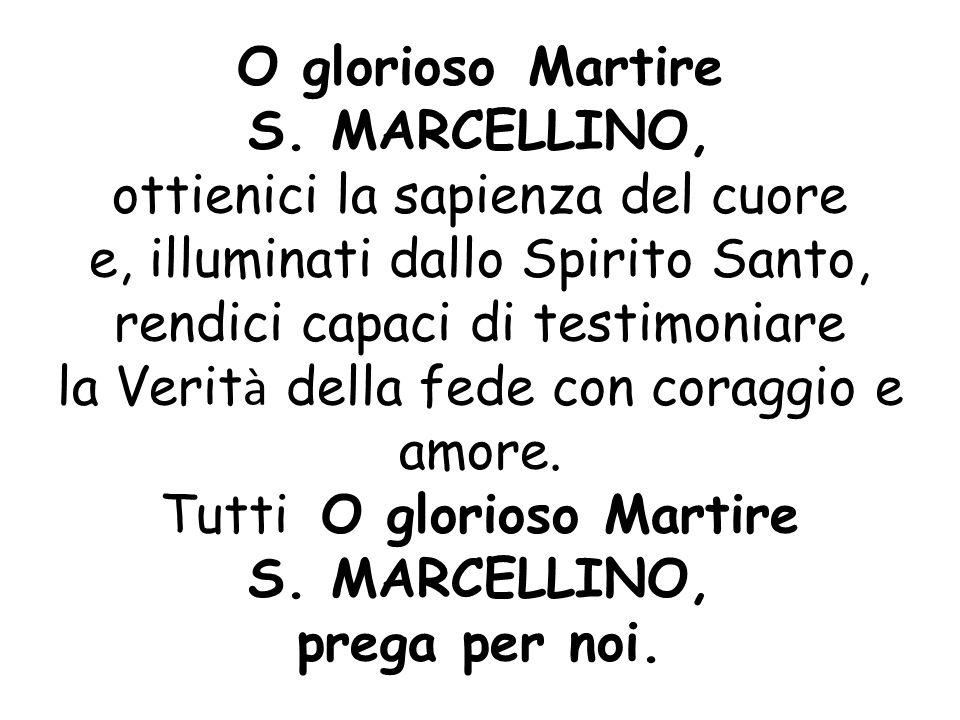 O glorioso Martire S. MARCELLINO, ottienici la sapienza del cuore e, illuminati dallo Spirito Santo, rendici capaci di testimoniare la Verit à della f