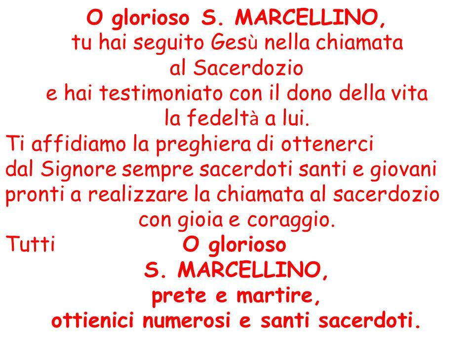 O glorioso S. MARCELLINO, tu hai seguito Ges ù nella chiamata al Sacerdozio e hai testimoniato con il dono della vita la fedelt à a lui. Ti affidiamo