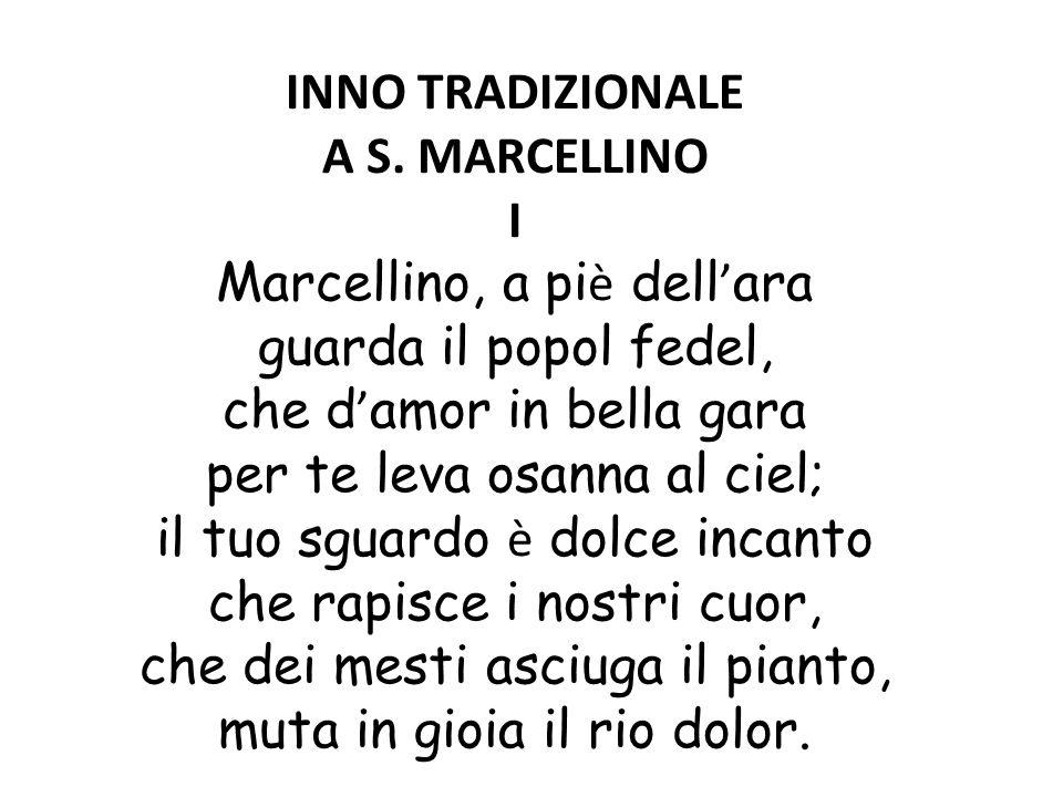 INNO TRADIZIONALE A S. MARCELLINO I Marcellino, a pi è dell ' ara guarda il popol fedel, che d ' amor in bella gara per te leva osanna al ciel; il tuo