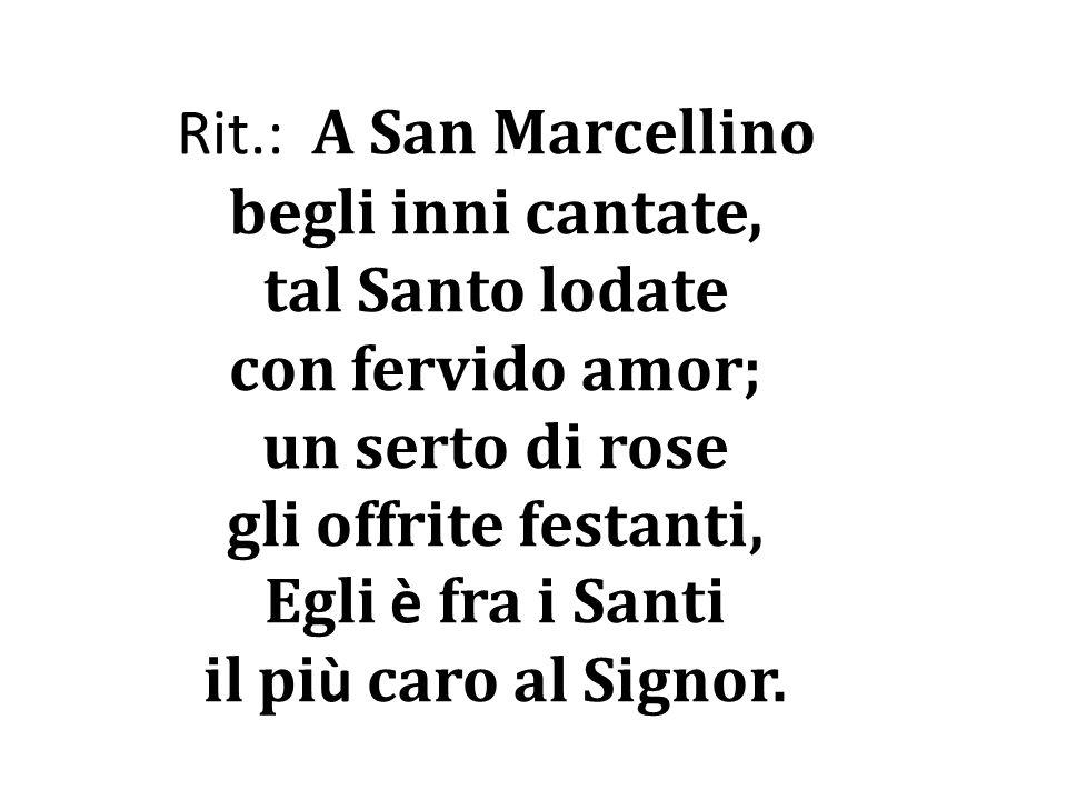 Rit.: A San Marcellino begli inni cantate, tal Santo lodate con fervido amor; un serto di rose gli offrite festanti, Egli è fra i Santi il pi ù caro a