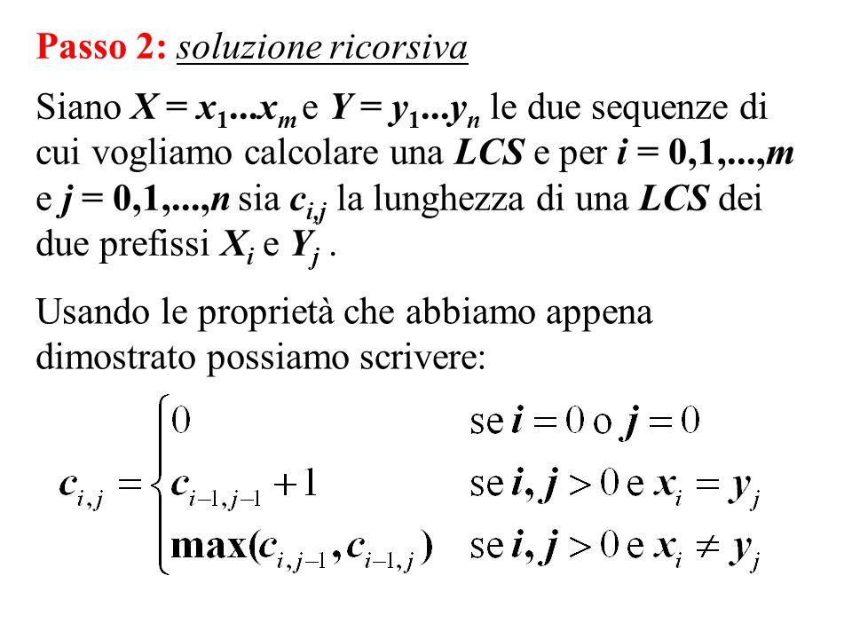 Passo 2: soluzione ricorsiva Siano X = x 1...x m e Y = y 1...y n le due sequenze di cui vogliamo calcolare una LCS e per i = 0,1,...,m e j = 0,1,...,n sia c i,j la lunghezza di una LCS dei due prefissi X i e Y j.