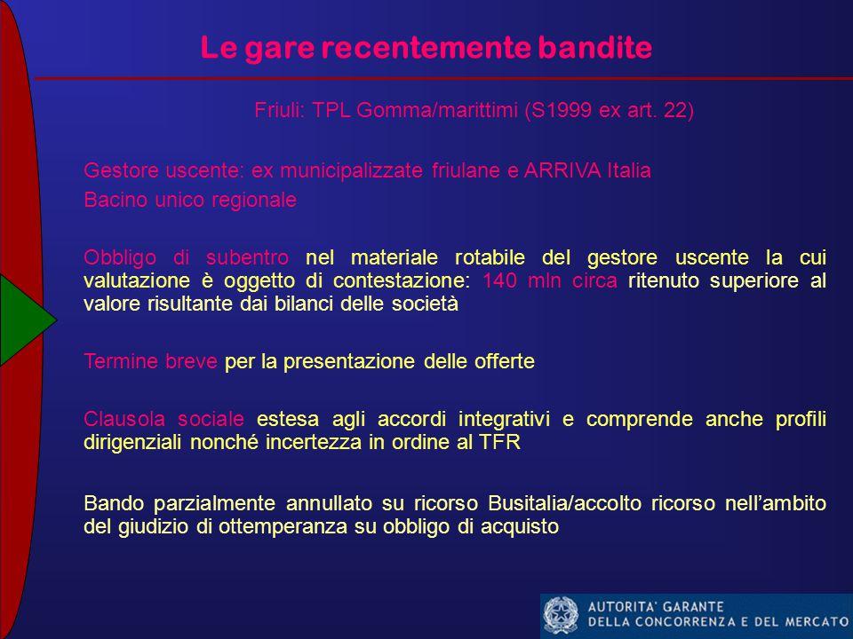 Le gare recentemente bandite Emilia Romagna: TPL Ferro (IC 47 – indagine conoscitiva TPL) Gestore uscente: Trenitalia Bacino unico regionale Più della metà dei treni (75 su 143) immatricolati dopo il 2012 (700-800mln) 50% degli impianti per la manutenzione/ricovero realizzati dall'aggiudicatario Variabilità/incertezza sui volumi di produzione (+10%) Clausola sociale estesa al personale non addetto ai servizi Unica offerta (Trenitalia) tecnicamente idonea ma economicamente inammissibile (al rialzo sulla base d'asta) procedura negoziata in corso con Trenitalia