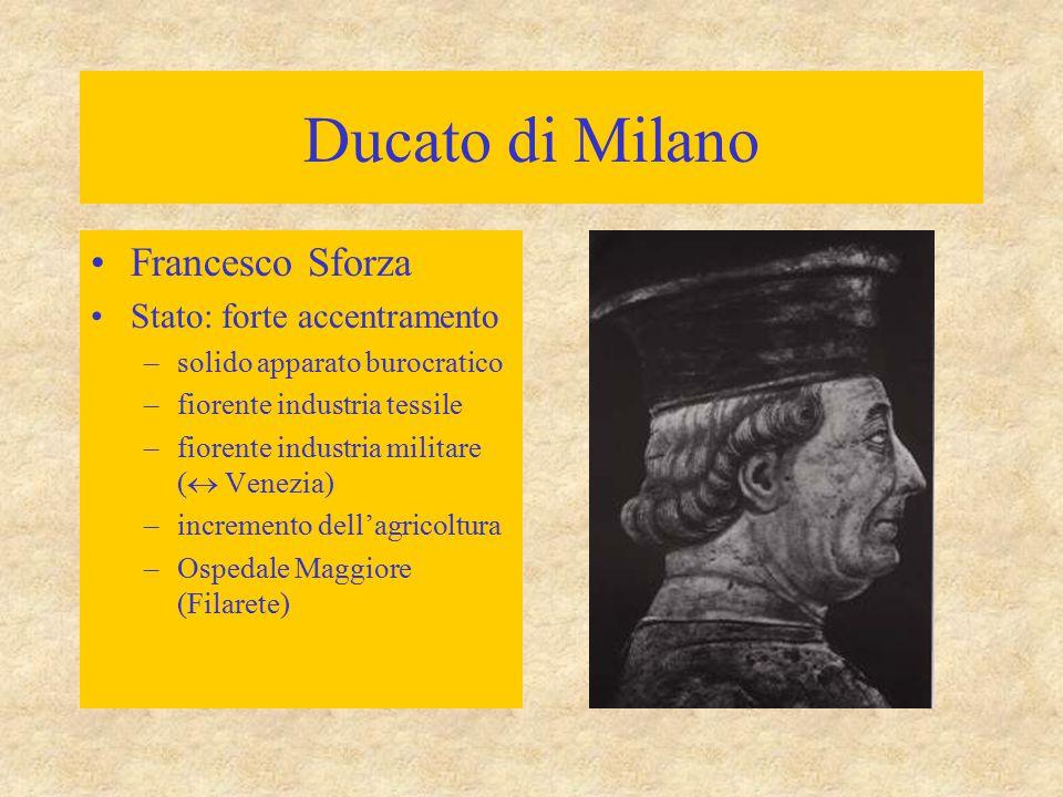 Ducato di Milano Francesco Sforza Stato: forte accentramento –solido apparato burocratico –fiorente industria tessile –fiorente industria militare ( 