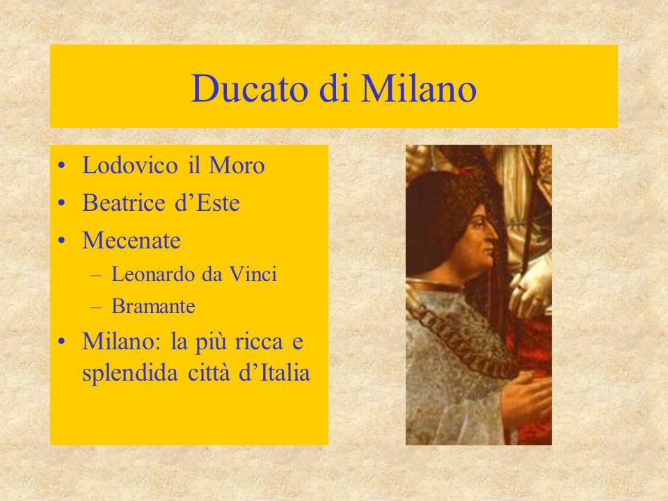 Ducato di Milano Lodovico il Moro Beatrice d'Este Mecenate –Leonardo da Vinci –Bramante Milano: la più ricca e splendida città d'Italia