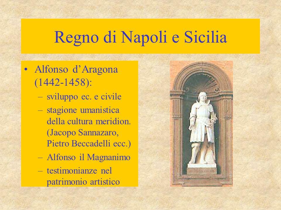 Regno di Napoli e Sicilia Alfonso d'Aragona (1442-1458): –sviluppo ec. e civile –stagione umanistica della cultura meridion. (Jacopo Sannazaro, Pietro