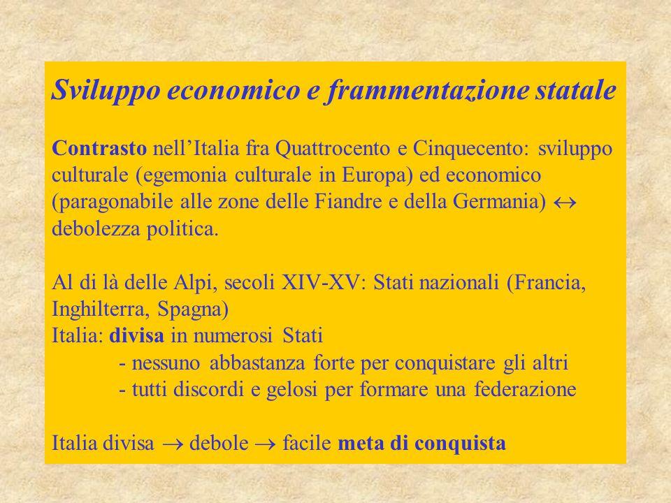 Sviluppo economico e frammentazione statale Contrasto nell'Italia fra Quattrocento e Cinquecento: sviluppo culturale (egemonia culturale in Europa) ed