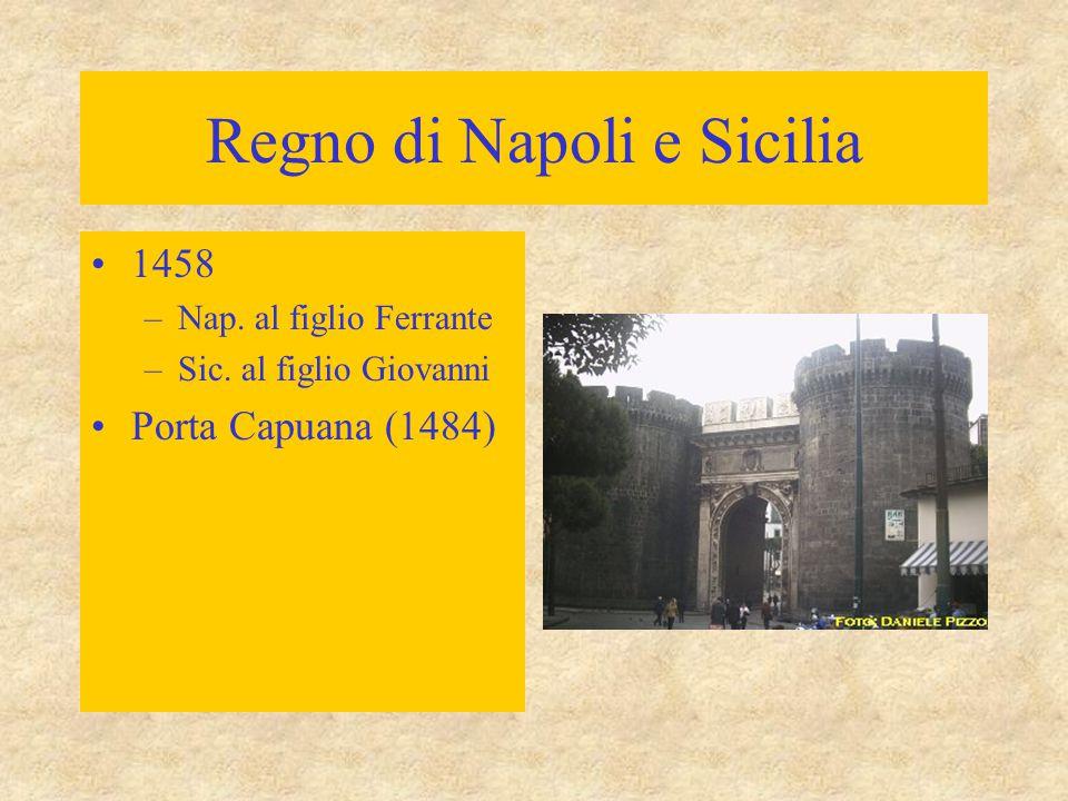 Regno di Napoli e Sicilia 1458 –Nap. al figlio Ferrante –Sic. al figlio Giovanni Porta Capuana (1484)