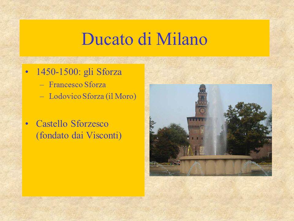 Ducato di Milano 1450-1500: gli Sforza –Francesco Sforza –Lodovico Sforza (il Moro) Castello Sforzesco (fondato dai Visconti)