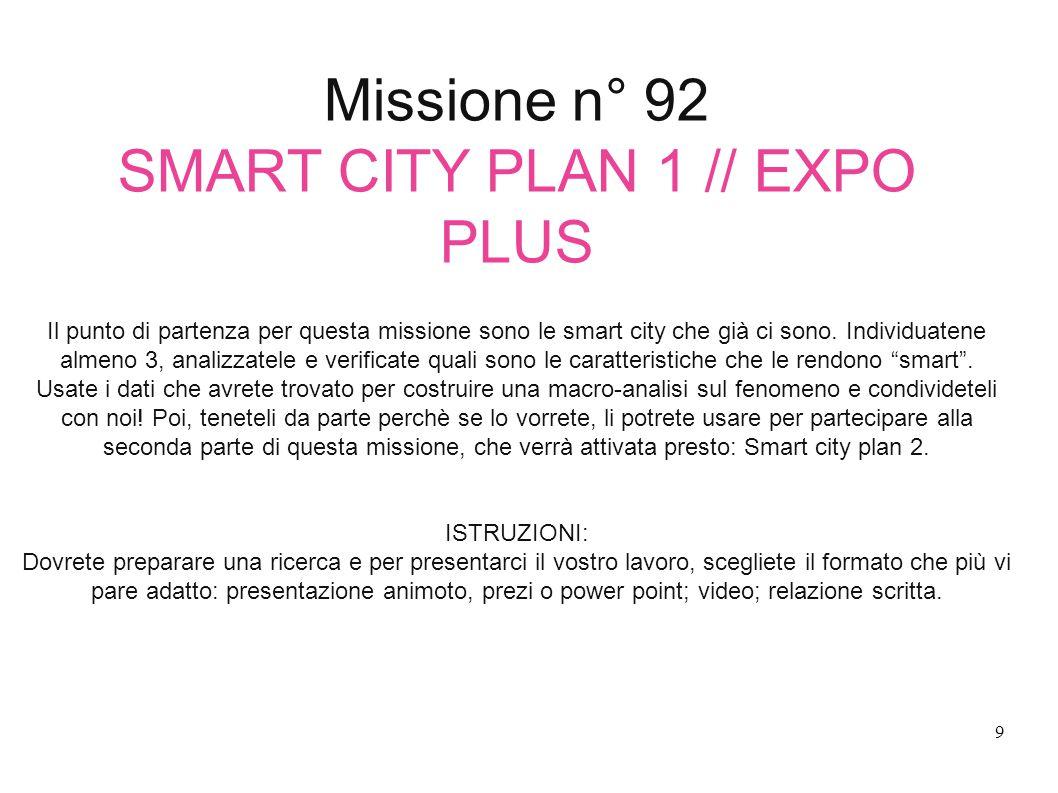 Missione n° 92 SMART CITY PLAN 1 // EXPO PLUS Il punto di partenza per questa missione sono le smart city che già ci sono. Individuatene almeno 3, ana