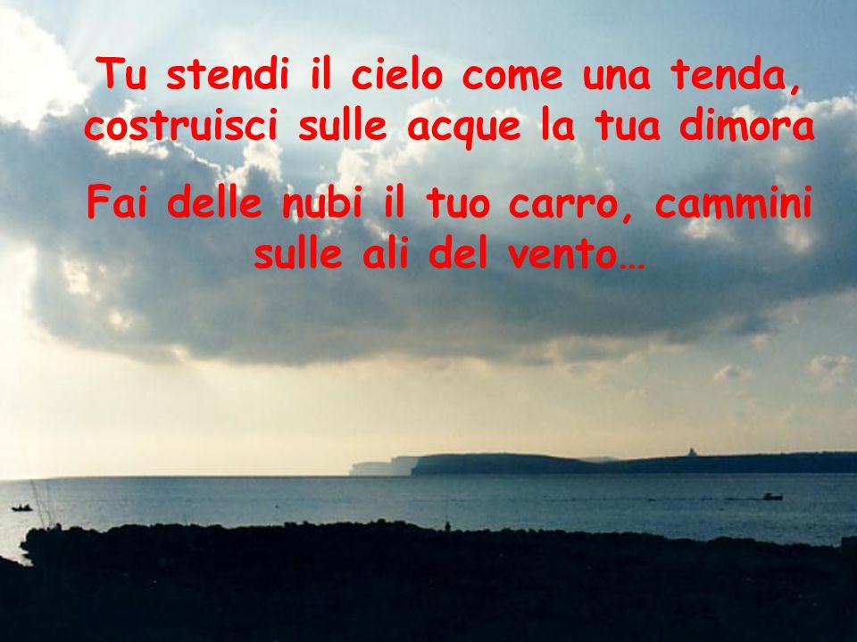Tu stendi il cielo come una tenda, costruisci sulle acque la tua dimora Fai delle nubi il tuo carro, cammini sulle ali del vento…