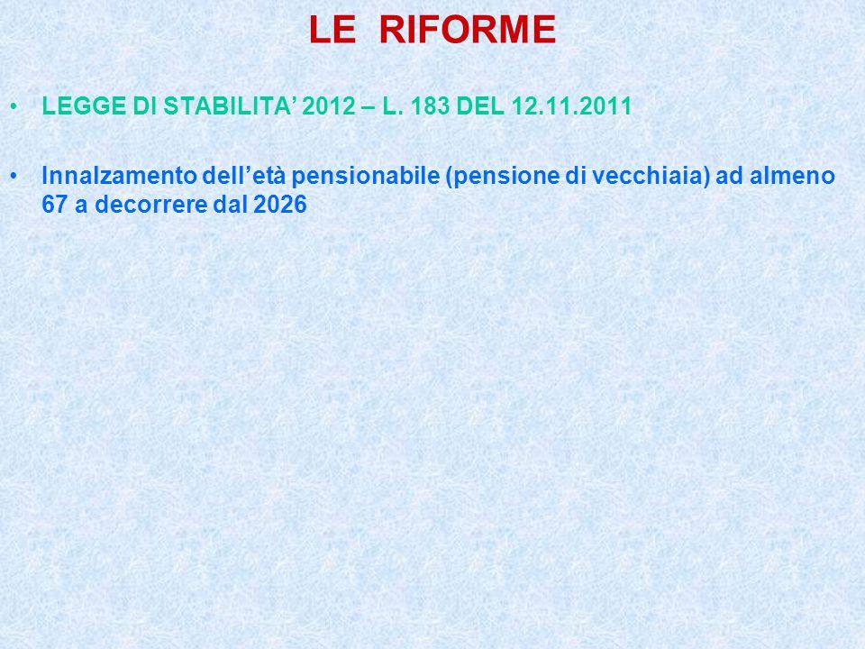 LE RIFORME LEGGE DI STABILITA' 2012 – L. 183 DEL 12.11.2011 Innalzamento dell'età pensionabile (pensione di vecchiaia) ad almeno 67 a decorrere dal 20