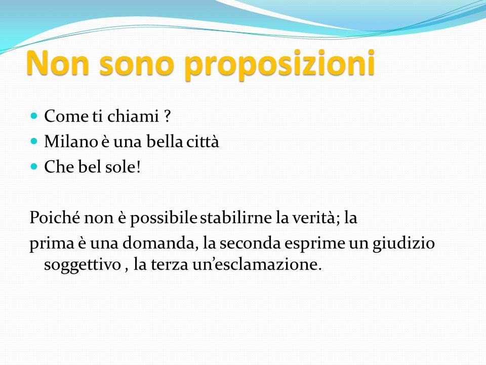 Quando diciamo che una proposizione è VERA oppure FALSA Attribuiamo ad essa un VALORE DI VERITA'.