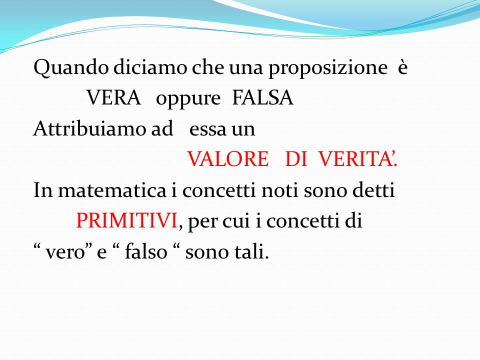 T RE PRINCIPI DELLA LOGICA Principio di identità : ogni proposizione ha lo stesso valore di identità di se stessa Principio di non contraddizione : una proposizione non può essere contemporaneamente VERA e FALSA Principio del terzo escluso : una proposizione può essere solo VERA o FALSA