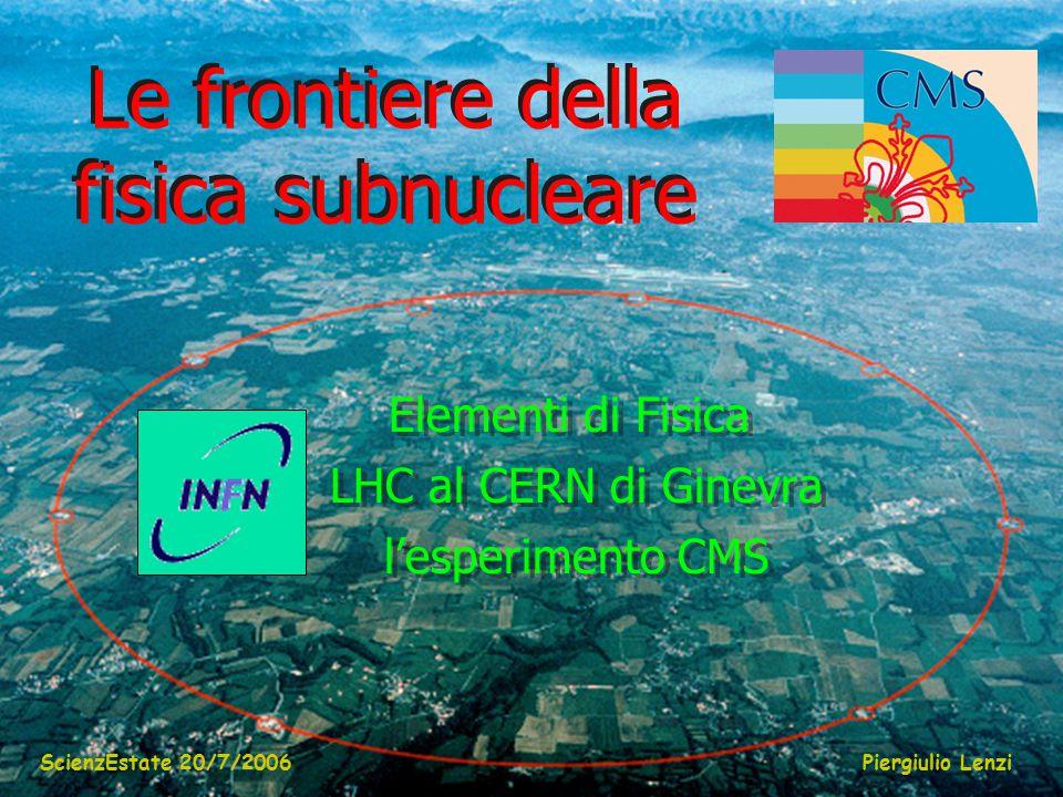 ScienzEstate 20/7/2006Piergiulio Lenzi Le frontiere della fisica subnucleare Elementi di Fisica LHC al CERN di Ginevra l'esperimento CMS Elementi di Fisica LHC al CERN di Ginevra l'esperimento CMS