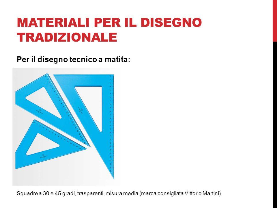 MATERIALI PER IL DISEGNO TRADIZIONALE Squadre a 30 e 45 gradi, trasparenti, misura media (marca consigliata Vittorio Martini) Per il disegno tecnico a matita: