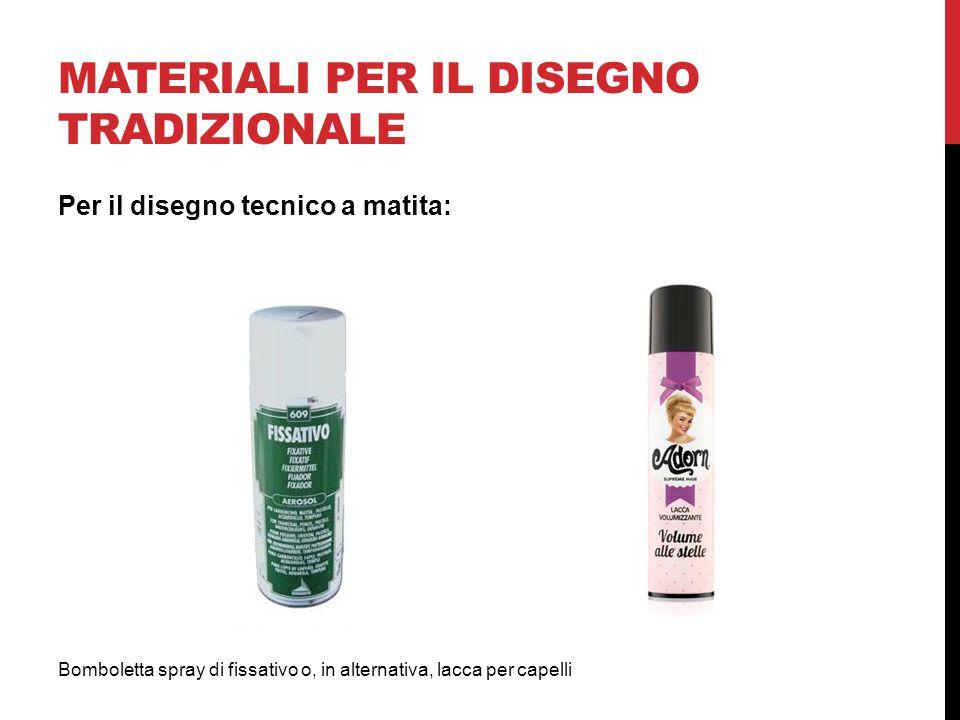 MATERIALI PER IL DISEGNO TRADIZIONALE Bomboletta spray di fissativo o, in alternativa, lacca per capelli Per il disegno tecnico a matita: