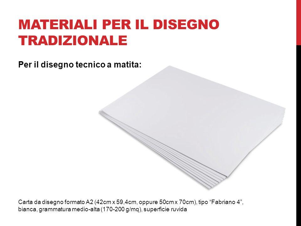 MATERIALI PER IL DISEGNO TRADIZIONALE Carta da disegno formato A2 (42cm x 59,4cm, oppure 50cm x 70cm), tipo Fabriano 4 , bianca, grammatura medio-alta (170-200 g/mq), superficie ruvida Per il disegno tecnico a matita: