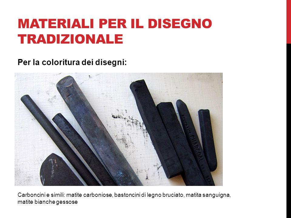 MATERIALI PER IL DISEGNO TRADIZIONALE Carboncini e simili: matite carboniose, bastoncini di legno bruciato, matita sanguigna, matite bianche gessose Per la coloritura dei disegni: