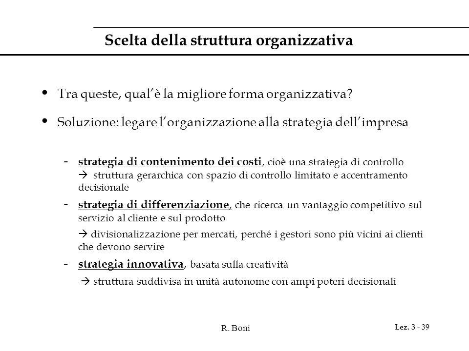 R. Boni Lez. 3 - 39 Scelta della struttura organizzativa Tra queste, qual'è la migliore forma organizzativa? Soluzione: legare l'organizzazione alla s