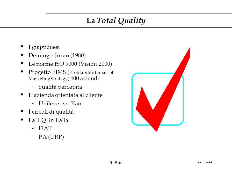 R. Boni Lez. 3 - 44 La Total Quality I giapponesi Deming e Juran (1980) Le norme ISO 9000 (Vision 2000) Progetto PIMS ( Profitability Impact of Market