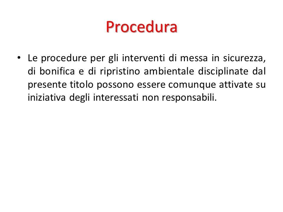 Procedura Le procedure per gli interventi di messa in sicurezza, di bonifica e di ripristino ambientale disciplinate dal presente titolo possono esser