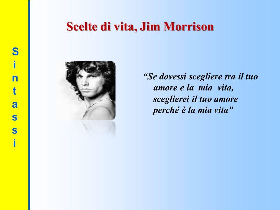 """SintassiSintassi Scelte di vita, Jim Morrison """"Se dovessi scegliere tra il tuo amore e la mia vita, sceglierei il tuo amore perché è la mia vita"""""""