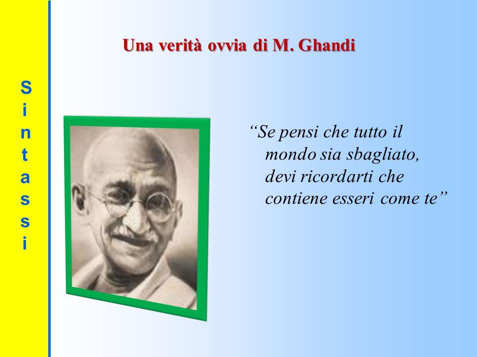 """SintassiSintassi Una verità ovvia di M. Ghandi """"Se pensi che tutto il mondo sia sbagliato, devi ricordarti che contiene esseri come te"""""""