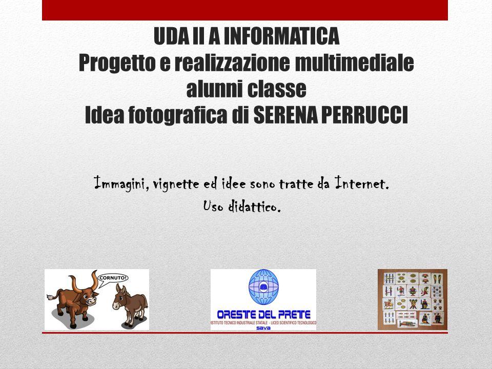 UDA II A INFORMATICA Progetto e realizzazione multimediale alunni classe Idea fotografica di SERENA PERRUCCI Immagini, vignette ed idee sono tratte da Internet.