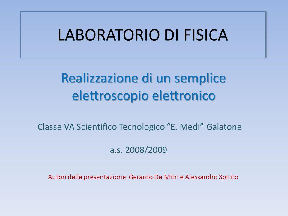 LABORATORIO DI FISICA Realizzazione di un semplice elettroscopio elettronico Autori della presentazione: Gerardo De Mitri e Alessandro Spirito Classe VA Scientifico Tecnologico E.